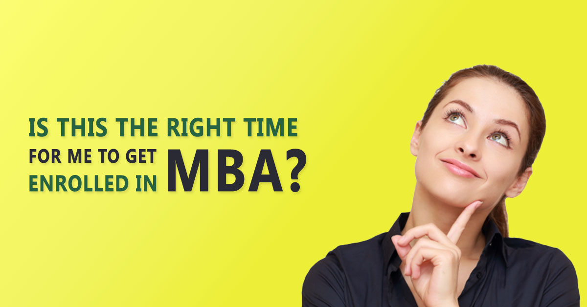 RIGHT TIME FOR ME TO GET ENROLLED IN MBA
